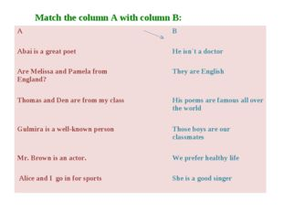 Match the column A with column B: A 		B Abai is a great poet 		He isn`t a do