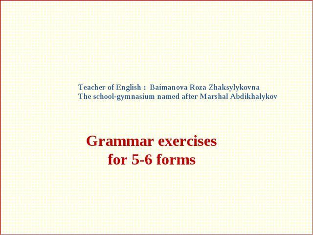 Grammar exercises for 5-6 forms Teacher of English : Baimanova Roza Zhaksylyk...