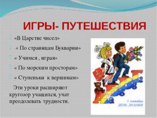 ИГРЫ- ПУТЕШЕСТВИЯ «В Царстве чисел» « По страницам Букварии» « Учимся , игра