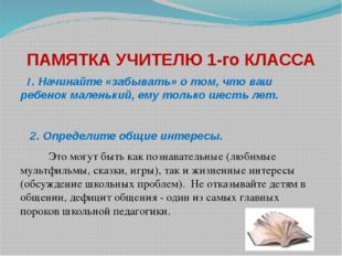 ПАМЯТКА УЧИТЕЛЮ 1-го КЛАССА 1.Начинайте «забывать» о том, что ваш ребенок