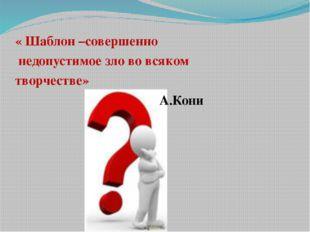 « Шаблон –совершенно недопустимое зло во всяком творчестве» А.Кони