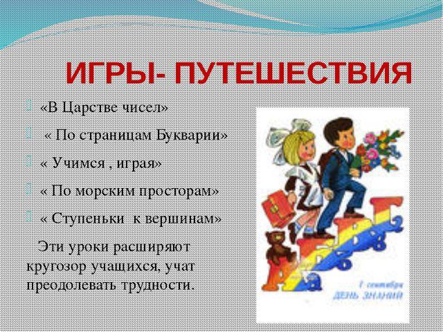 ИГРЫ- ПУТЕШЕСТВИЯ «В Царстве чисел» « По страницам Букварии» « Учимся , игра...