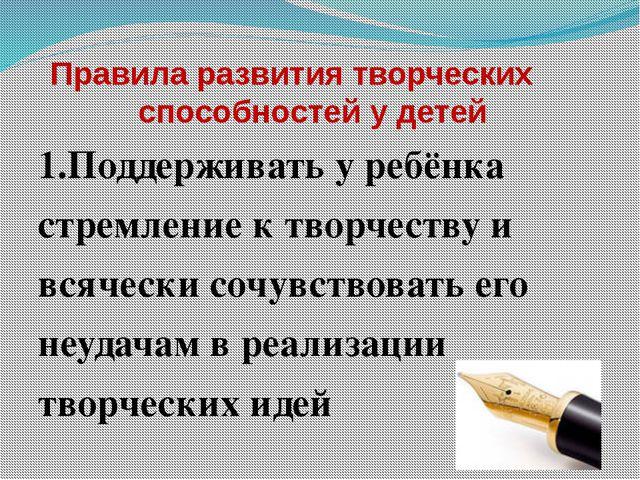 Правила развития творческих способностей у детей 1.Поддерживать у ребёнка ст...