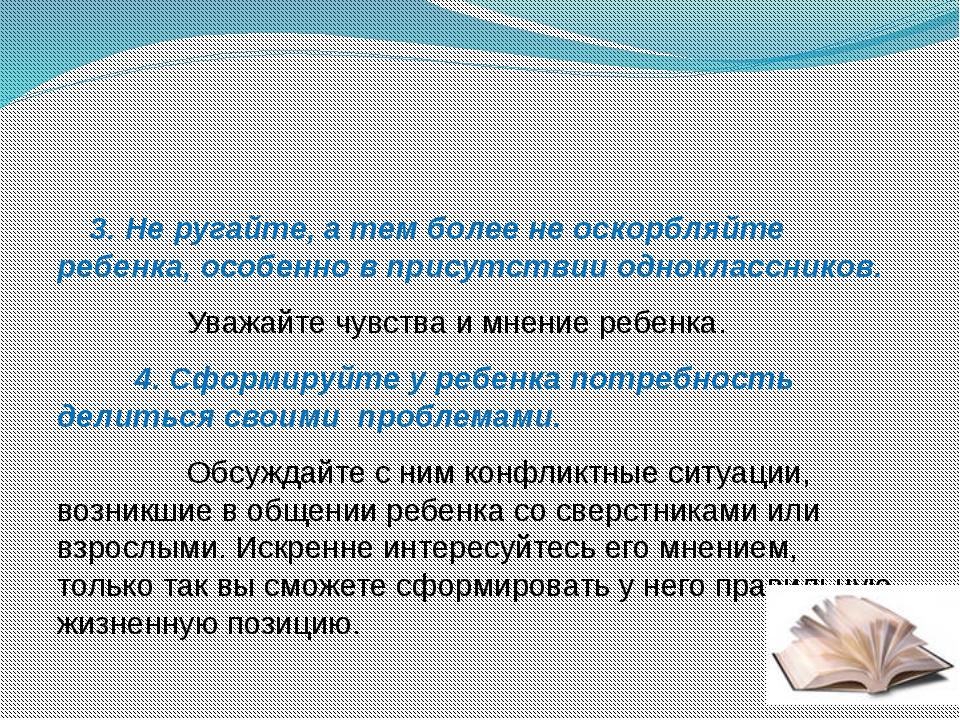 3.Не ругайте, а тем более не оскорбляйте ребенка, особенно в присутств...