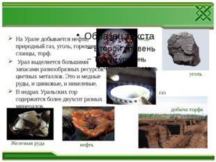 На Урале добывается нефть, природный газ, уголь, горючие сланцы, торф. Урал в