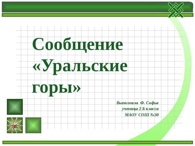 Выполнила Ф. Софья ученица 2 Б класса МАОУ СОШ №30 Сообщение «Уральские горы»