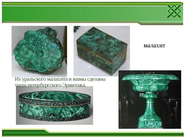малахит Из уральского малахита и яшмы сделаны чаши петербургского Эрмитажа.