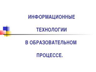 ИНФОРМАЦИОННЫЕ ТЕХНОЛОГИИ В ОБРАЗОВАТЕЛЬНОМ ПРОЦЕССЕ.