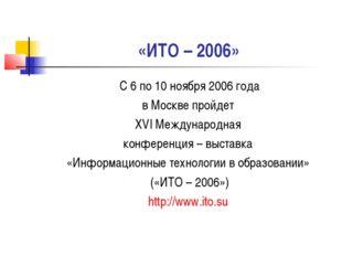 «ИТО – 2006» С 6 по 10 ноября 2006 года в Москве пройдет XVI Международная ко