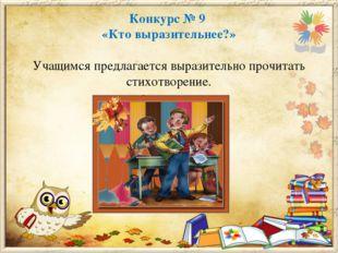 Конкурс № 9 «Кто выразительнее?» Учащимся предлагается выразительно прочитать
