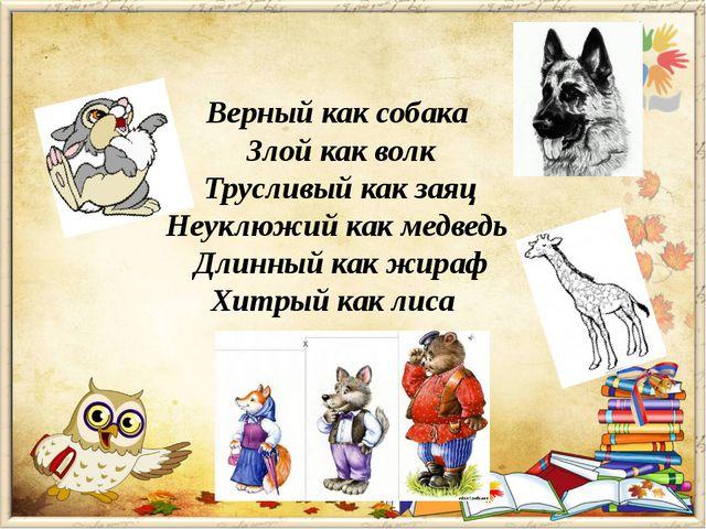 Верный как собака Злой как волк Трусливый как заяц Неуклюжий как медведь Длин...