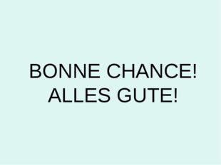 BONNE CHANCE! ALLES GUTE!