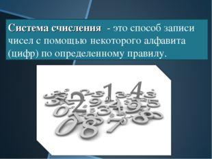 Система счисления - это способ записи чисел с помощью некоторого алфавита (ци