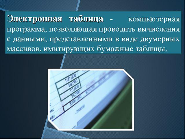 Электронная таблица -  компьютерная программа, позволяющая проводить вычисле...