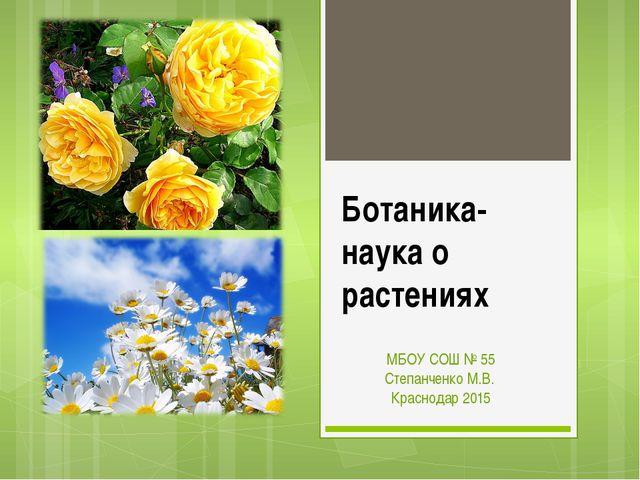 Ботаника- наука о растениях МБОУ СОШ № 55 Степанченко М.В. Краснодар 2015