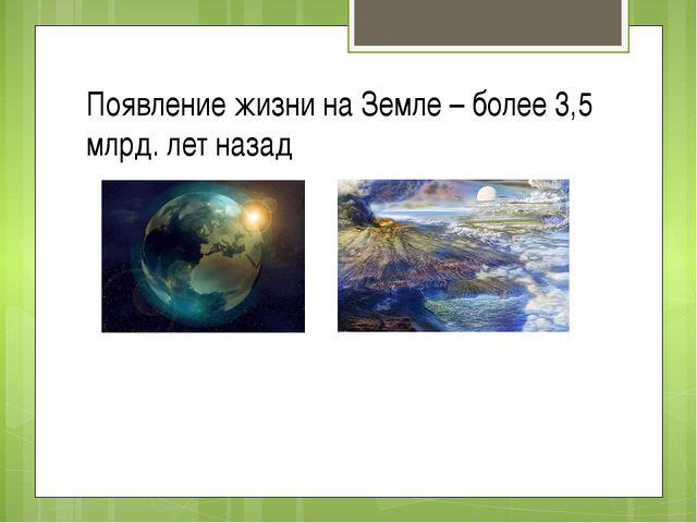 Появление жизни на Земле – более 3,5 млрд. лет назад