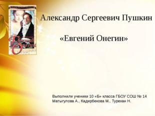 Александр Сергеевич Пушкин «Евгений Онегин» Выполнили ученики 10 «Б» класса Г