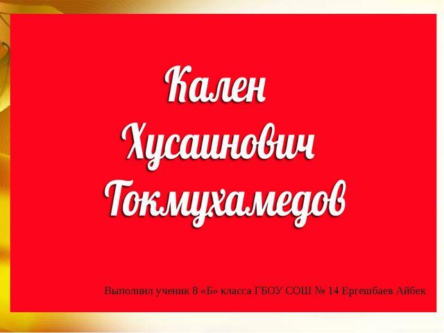Выполнил ученик 8 «Б» класса ГБОУ СОШ № 14 Ергешбаев Айбек