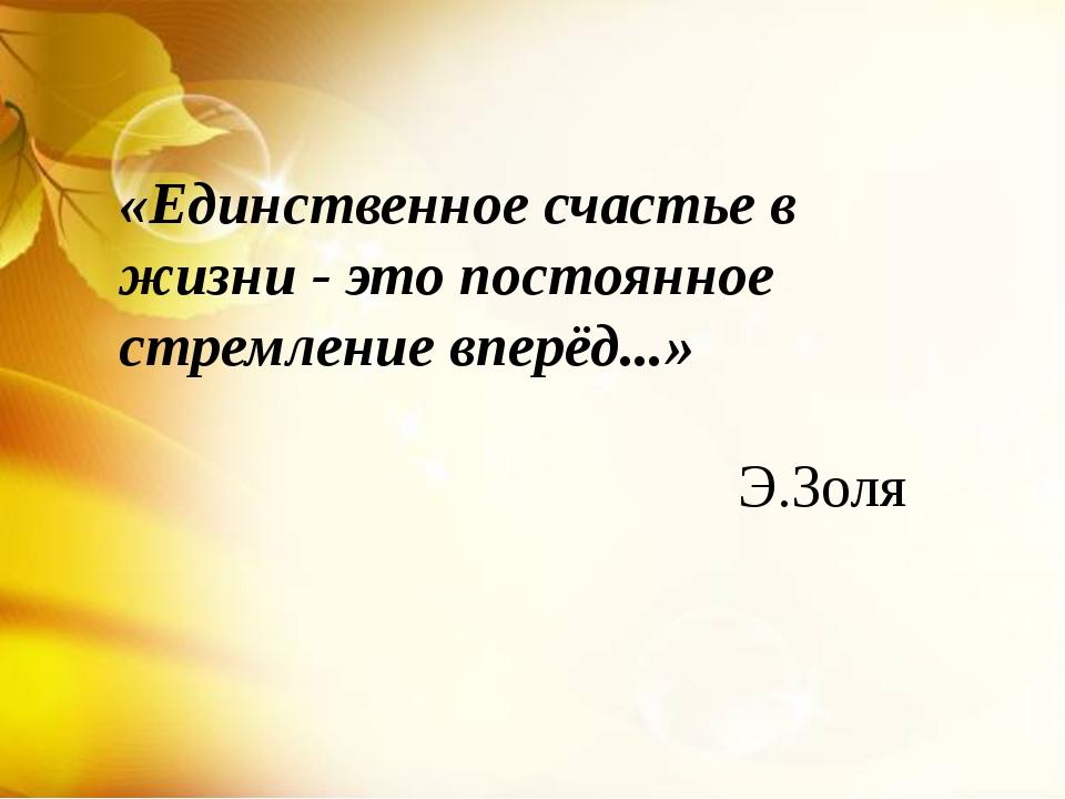 «Единственное счастье в жизни - это постоянное стремление вперёд...» Э.Золя