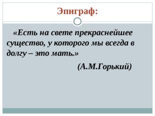 Эпиграф: «Есть на свете прекраснейшее существо, у которого мы всегда в долгу