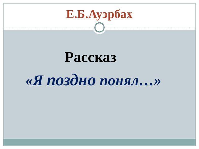 Е.Б.Ауэрбах Рассказ «Я поздно понял…»