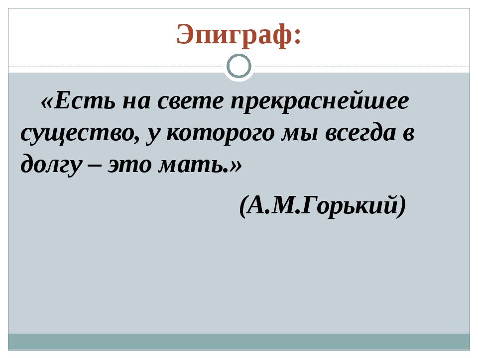 Эпиграф: «Есть на свете прекраснейшее существо, у которого мы всегда в долгу...