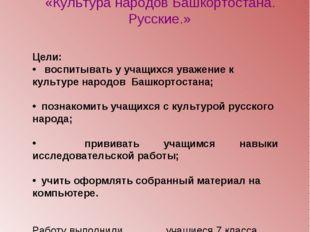 ИССЛЕДОВАТЕЛЬСКАЯ РАБОТА НА ТЕМУ «Культура народов Башкортостана. Русские.» Ц