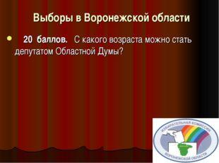 Выборы в Воронежской области     20 баллов. С какого возра