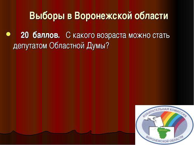 Выборы в Воронежской области     20 баллов. С какого возра...