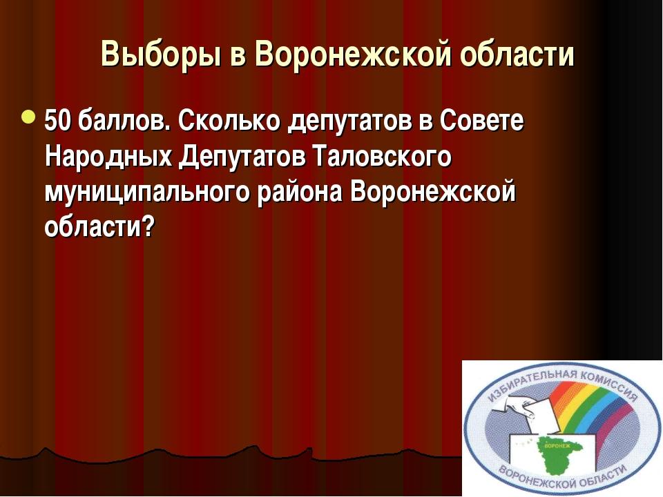 Выборы в Воронежской области 50 баллов.Сколько депутатов в Совете Наро...