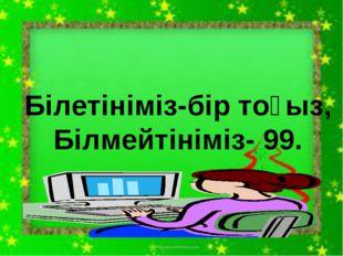 Білетініміз-бір тоғыз, Білмейтініміз- 99.