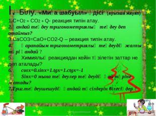 І. Білу. «Миға шабуыл» әдісі (ауызша жауап) C+O2 = CO2 + Q- реакция типін ата