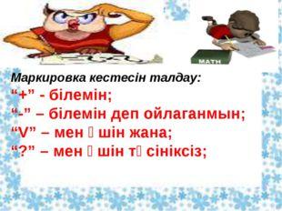"""Маркировка кестесін талдау: """"+"""" - білемін; """"-"""" – білемін деп ойлаганмын; """"V"""""""