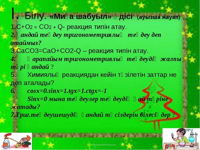 І. Білу. «Миға шабуыл» әдісі (ауызша жауап) C+O2 = CO2 + Q- реакция типін ата...