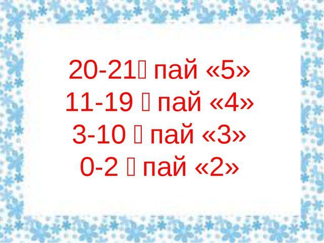 20-21ұпай «5» 11-19 ұпай «4» 3-10 ұпай «3» 0-2 ұпай «2»