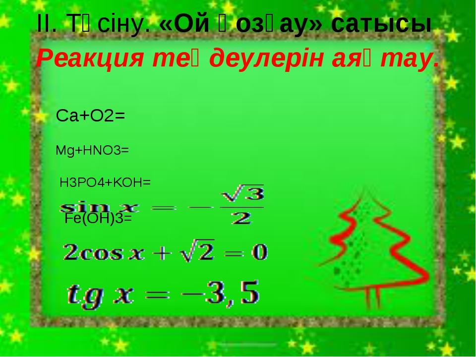 ІІ. Түсіну. «Ой қозғау» сатысы Реакция теңдеулерін аяқтау. Ca+O2= Mg+HNO3= H...