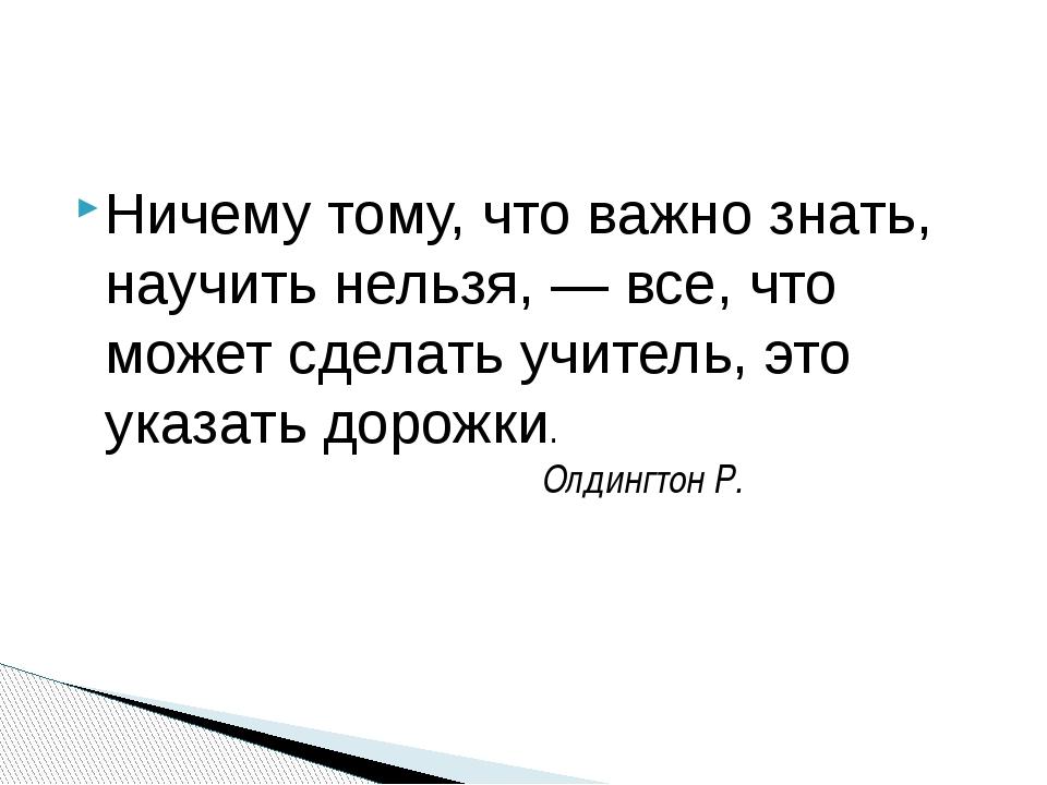 Ничему тому, что важно знать, научить нельзя, — все, что может сделать учител...
