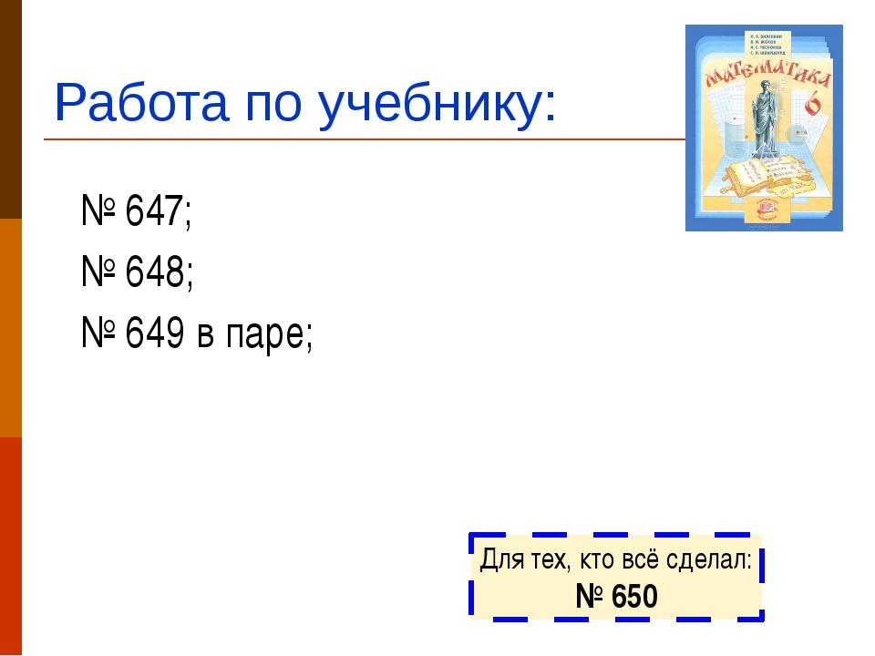 Работа по учебнику: № 647; № 648; № 649 в паре; Для тех, кто всё сделал: № 650