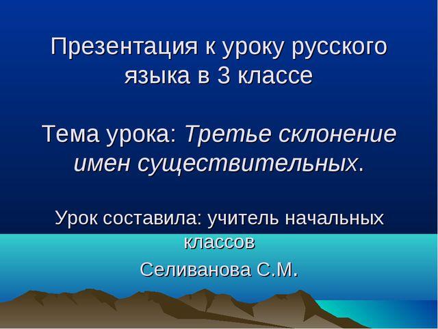 Презентация к уроку русского языка в 3 классе Тема урока: Третье склонение и...