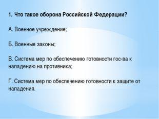 Что такое оборона Российской Федерации? А. Военное учреждение; Б. Военные зак