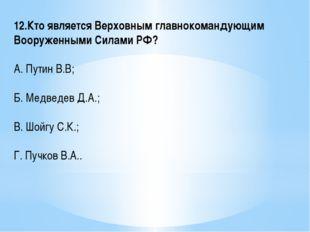 12.Кто является Верховным главнокомандующим Вооруженными Силами РФ? А. Путин
