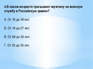 4.В каком возрасте призывают мужчину на военную службу в Российскую армию? А.