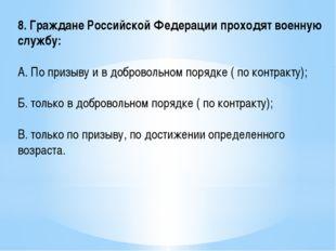 8. Граждане Российской Федерации проходят военную службу: А. По призыву и в д