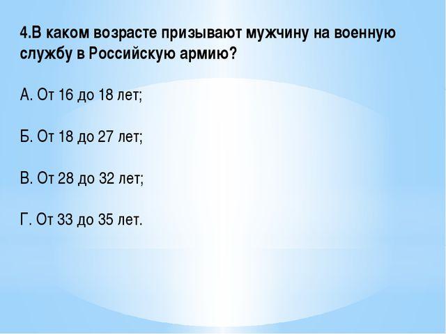 4.В каком возрасте призывают мужчину на военную службу в Российскую армию? А....