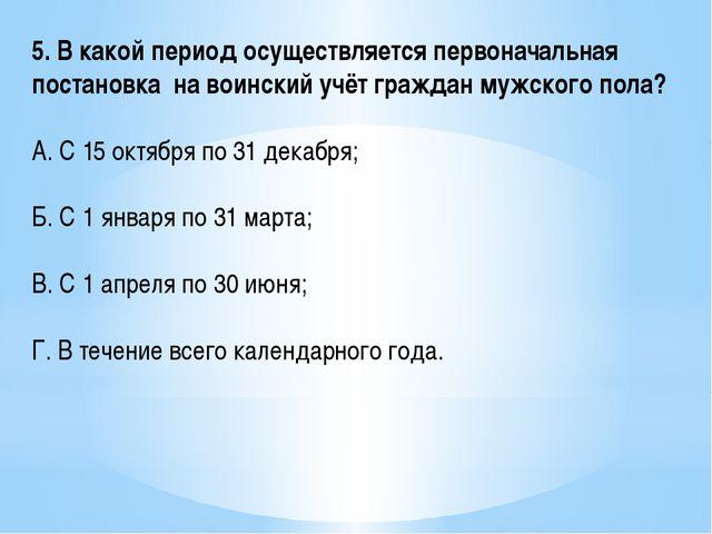 5. В какой период осуществляется первоначальная постановка на воинский учёт г...