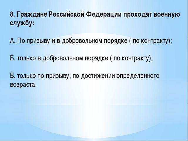 8. Граждане Российской Федерации проходят военную службу: А. По призыву и в д...
