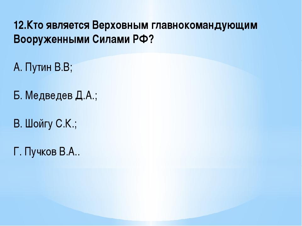 12.Кто является Верховным главнокомандующим Вооруженными Силами РФ? А. Путин...