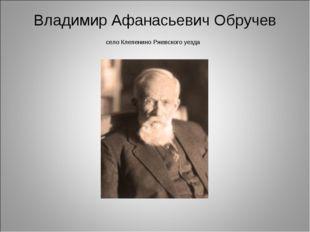 Владимир Афанасьевич Обручев село Клепенино Ржевского уезда
