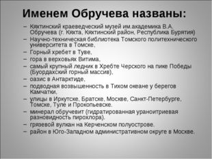 Именем Обручева названы: Кяхтинский краеведческий музей им.академика В.А. Обр