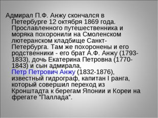 Адмирал П.Ф. Анжу скончался в Петербурге 12 октября 1869 года. Прославленного